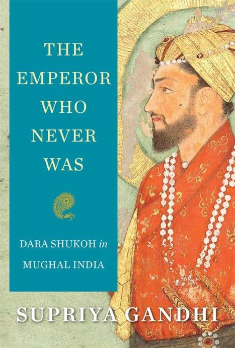 THE EMPEROR WHO NEVER WAS: Dara Shukoh in Mughal India By Supriya Gandhi (Harvard University Press)