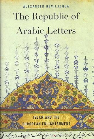 THE REPUBLIC OF ARABIC LETTERS: Islam and the European Enlightenment By Alexander Bevilacqua